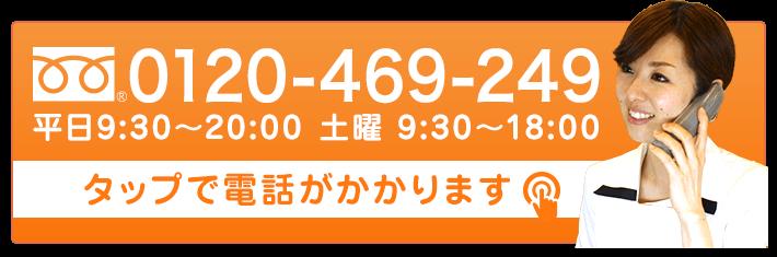 0120-469-249 平日9:30~20:00 土曜9:30~18:00 タップで電話がかかります