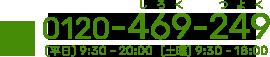 0120-469-249 平日9:30~20:00 土曜9:30~18:00